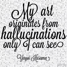 My art originates from hallucinations only I can see. - Yayoi Kusama
