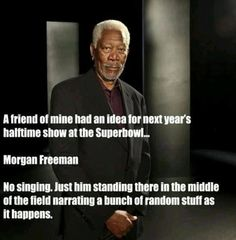 I like this idea! Morgan Freeman for halftime show for Superbowl 48