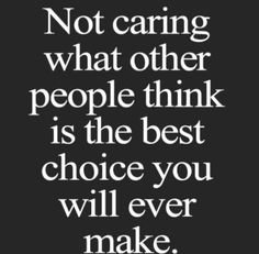 Not caring what other people think is the best choice you will make