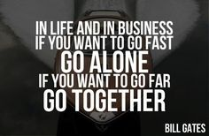 """""""In life and in business if you want to go fast go alone if you want to go far go together."""" - Bill Gates #Quotes"""