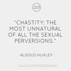 Chastity: the most unnatural of all the sexual perversions.
