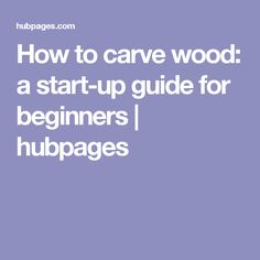 How to carve wood:  a start-up guide for beginners | hubpages