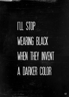 I'll stop wearing black .......