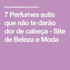 7 Perfumes sutis que não te darão dor de cabeça - Site de Beleza e Moda