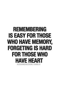 Remembering is easy for those who have memory; Forgetting is hard for those who have a Heart.