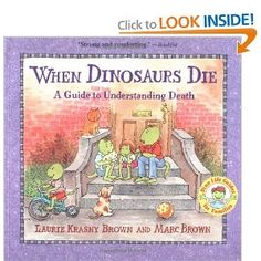 """When Dinosaurs Die: A Guide to Understanding Death. Ages 5-8. Unlike many books on death for little ones, this one doesn't tell a story. Instead, it addresses children's fears and curiosity head-on, and in a largely secular fashion, by answering some very basic questions: """"Why does someone die?"""" """"What does dead mean?"""" Click here to see more:  http://www.amazon.com/gp/product/0316119555/ref=as_li_ss_tl?ie=UTF8=1789=390957=0316119555=as2=secufamisupp-20"""