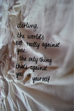 darling, the worlds not really against you, the only thing thats against you is yourself