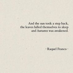 """And the sun took a step back, the leaves lulled themselves to sleep and Autumn was awakened."" - Raquel Franco"