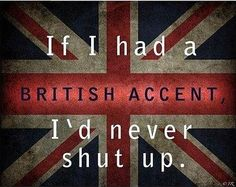 TRUE STORY!!! I say all the time how Im going to change my accent because their accents (and Austrailians) make EVERYTHING sound awesome and intelligent :D <3