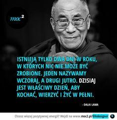 Istnieją tylko dwa dni w roku, w których nic nie może być zrobione. Jeden nazywamy wczoraj, a drugi jutro. Dzisiaj jest właściwy dzień, aby kochać, wierzyć i żyć w pełni. - Dalai Lama The Words, Cool Words, Poetry Quotes, Book Quotes, Life Quotes, Ways To Be Happier, Dalai Lama, New Things To Learn, Life Lessons