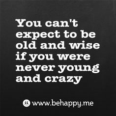 You cant expect to be  old and wise  if you were never young and crazy