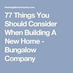 77 Things You Should Consider When Building A New Home - Bungalow Company