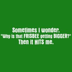 SOMETIMES I WONDER WHY IS THAT FRISBEE GETTING BIGGER THEN IT HITS ME