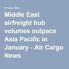 Middle East airfreight hub volumes outpace Asia Pacific in January - Air Cargo News