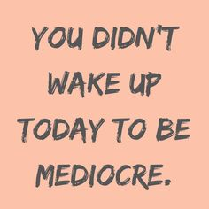 #morningthoughts #quote  You didn't wake up today to be mediocre