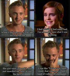 """Tom: Khi tôi bảo tát tôi đi, ý tôi là hãy """"tát kiểu phim ảnh"""" ấy.  Emma: Tôi cảm thấy thật kinh khủng, tôi thấy tệ lắm. Tôi còn không chắc lúc đó mình đang nghĩ gì nữa.  Tom: Cô ấy làm thế này """"whooshhh"""" và bạt một phát vào ngay mặt tôi.  Tom: Tôi lúc đó biểu cảm kiểu, """"Ờ cú đó tốt đấy, rất là tuyệt vời luôn"""". Và sau đó tôi chuồn đi với vẻ ngại ngùng."""
