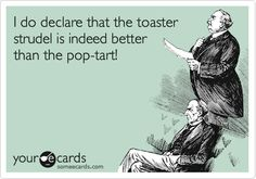 I do declare that the toaster strudel is indeed better than the pop-tart!