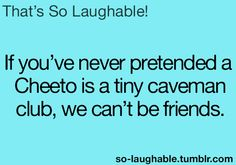 If you never pretended a Cheeto is a tiny caveman club, we can't be friends