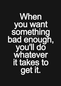 When you want something bad enough, you'll do whatever it takes to get it.