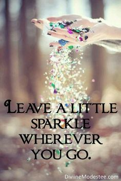 You are beautiful and you are amazing, always leaving a little sparkle everywhere you go. ;)