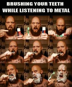 Brushing your teeth while listening to heavy metal