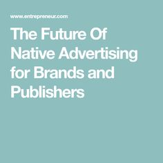 The Future Of Native Advertising for Brands and Publishers
