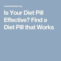 Is Your Diet Pill Effective? Find a Diet Pill that Works