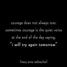 "Courage does not always roar. Sometimes courage is the quiet voice at the end of the day saying, ""I will try again tomorrow."""