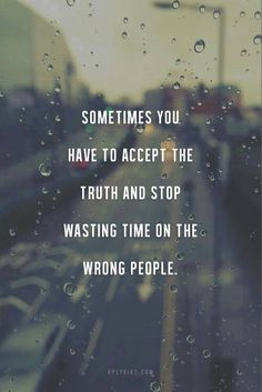 Sometimes you have to accept the truth and stop wasting time on the wrong people..