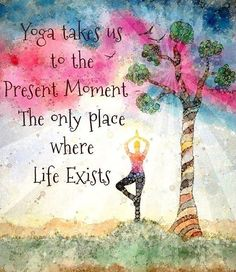 yoga takes us to the present moment - the only place where life exists. *yoga inspiration*