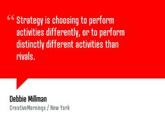 """Strategy is choosing to perform activities differently, or to perform distinctly different activities than rivals."" — Debbie Millman.   Wat..."