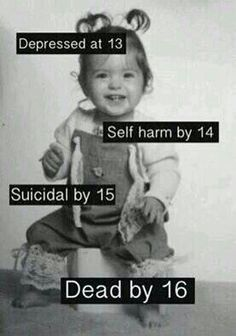 Depressed at 11, self harm by 12, Suicidal by 13, Dead at 14