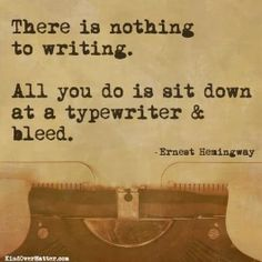 """""""There's nothing to writing.  All you do is sit down at a typewriter and bleed."""" ~ Ernest Hemingway"""