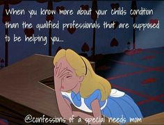"""When you know more about your child's condition than the 'qualified professionals' that are supposed to be helping you..."""