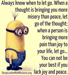 Always know when to let go. When a thought is bringing you more misery than peace, let go of the thought;