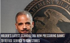 Holder's Latest Scandal: DOJ Now Pressuring Banks to Refuse Service to Gun Stores INFOWARS.COM  BECAUSE THERE'S A WAR ON FOR YOUR MIND