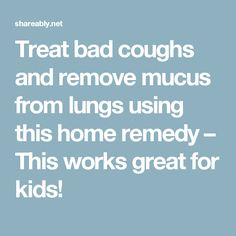 Treat bad coughs and remove mucus from lungs using this home remedy – This works great for kids!