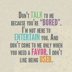 "DON'T TALK TO ME BECAUSE YOU'RE ""BORED"". I'M NOT HERE TO ENTERTAIN YOU. AND DON'T COME TO ME ONLY WHEN YOU NEED A FAVOUR. I DON'T LIKE BEING USED."