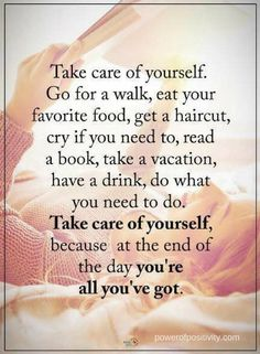 Quotes Take care of yourself. Go for a walk, eat your favorite good, get a haircut, cry if you need to, read a book, take a vacation, have a drink, do what you need to do. Take care of yourself, because at the end of the day you're all you've got.