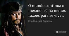 O mundo continua o mesmo, só há menos razões para se viver. — Capitão Jack…