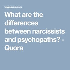 What are the differences between narcissists and psychopaths? - Quora