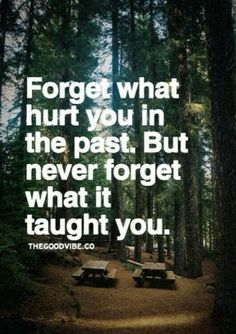 Forget what hurt you in the past but never forget what it taught you.