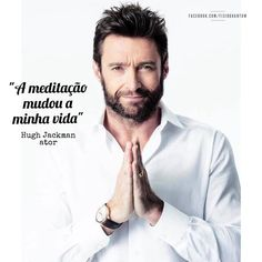 """""""Agora, eu medito duas vezes ao dia por meia hora. Na meditação, eu posso deixar tudo de lado. Eu não sou Hugh Jackman. Eu não sou um pai. Eu não sou um marido. Eu só estou mergulhando naquela fonte poderosa que cria tudo. Eu me banho um pouco nela."""" (Hugh Jackman)"""