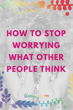 Are you worried what other people think about You? Does it exhaust you? There is a way to boost confidence and stop worrying! Tips and keys for woman's self-esteem.