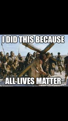 Jesus did not pick only certain lives matter. He picked all lives!!!!!!!!!!!!