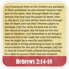 Hebrews 2:14-18 - Forasmuch then as the children are partakers of flesh and blood, he also himself likewise took part of the same; that through death he might destroy him that had the power of death, that is, the devil; And deliver them who through fear of death were all their lifetime subject to bondage. For verily he took not on him the nature of angels; but he took on him the seed of Abraham. Wherefore in all things it behoved him to be made like unto his brethren, that he might be a