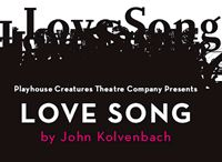 Love Song By John Kolvenbach @ Playhouse Creatures Theatre Company    Beane is an exile from life-an oddball. His well-meaning sister, Joan, and brother-in-law, Harry, try and make time for him in their busy lives, but no one can get through. Following a burglary on Beane's apartment, Joan is baffled to find her brother blissfully happy and tries to unravel the story behind his mysterious new love, Molly.    Click on photo to purchase tickets!