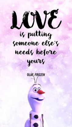 Love is putting someone else's needs before yours. Olaf