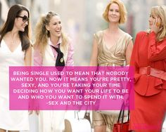 Being single used to mean that nobody wanted you. Now it means you're pretty, sexy, and you're taking your time deciding how you want your life to be and who you want to spend it with.  ~Sex and the City