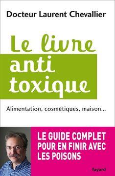 Le livre anti toxique : Alimentation, cosmétiques, maison... : le guide complet pour en finir avec les poisons (Documents) par [Chevallier, Laurent]